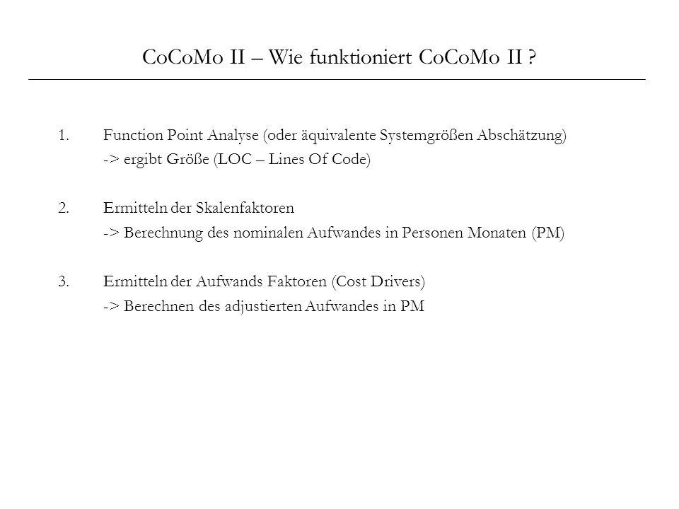 CoCoMo II – Wie funktioniert CoCoMo II ? 1.Function Point Analyse (oder äquivalente Systemgrößen Abschätzung) -> ergibt Größe (LOC – Lines Of Code) 2.