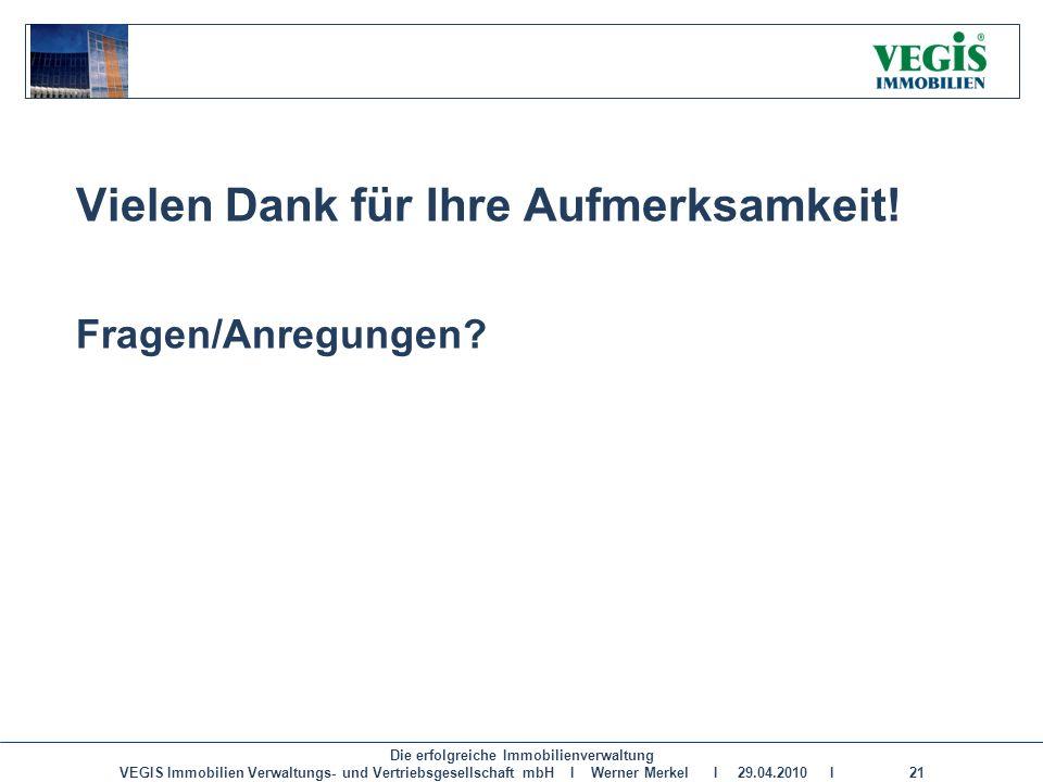 Die erfolgreiche Immobilienverwaltung VEGIS Immobilien Verwaltungs- und Vertriebsgesellschaft mbH I Werner Merkel I 29.04.2010 I 21 Vielen Dank für Ih