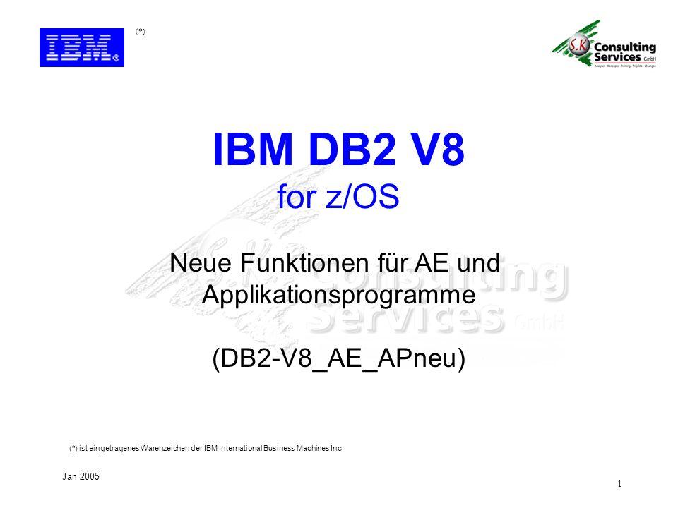 1 Jan 2005 Neue Funktionen für AE und Applikationsprogramme (DB2-V8_AE_APneu) IBM DB2 V8 for z/OS (*) (*) ist eingetragenes Warenzeichen der IBM International Business Machines Inc.
