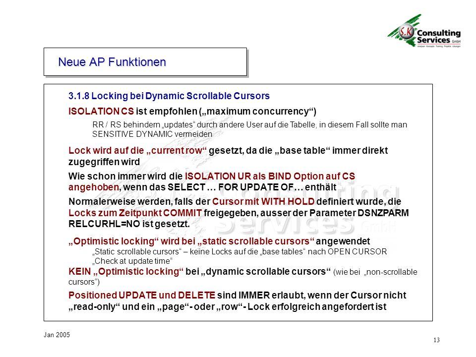 13 Jan 2005 3.1.8 Locking bei Dynamic Scrollable Cursors ISOLATION CS ist empfohlen (maximum concurrency) RR / RS behindern updates durch andere User auf die Tabelle, in diesem Fall sollte man SENSITIVE DYNAMIC vermeiden Lock wird auf die current row gesetzt, da die base table immer direkt zugegriffen wird Wie schon immer wird die ISOLATION UR als BIND Option auf CS angehoben, wenn das SELECT … FOR UPDATE OF… enthält Normalerweise werden, falls der Cursor mit WITH HOLD definiert wurde, die Locks zum Zeitpunkt COMMIT freigegeben, ausser der Parameter DSNZPARM RELCURHL=NO ist gesetzt.