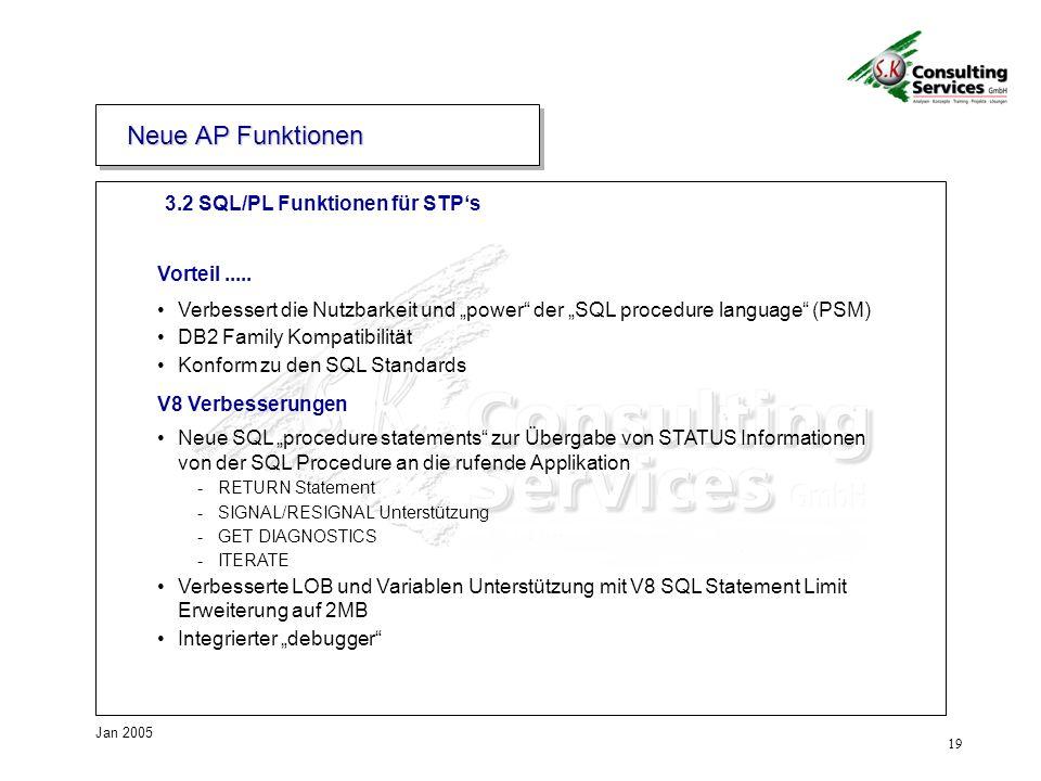 19 Jan 2005 3.2 SQL/PL Funktionen für STPs Neue AP Funktionen Vorteil..... Verbessert die Nutzbarkeit und power der SQL procedure language (PSM) DB2 F