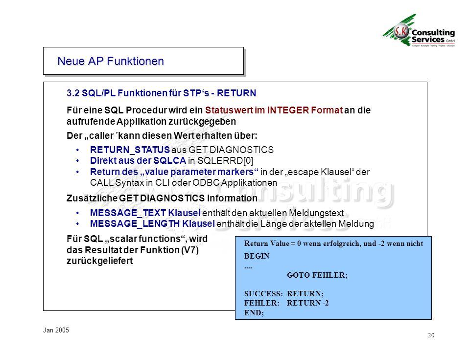 20 Jan 2005 3.2 SQL/PL Funktionen für STPs - RETURN Neue AP Funktionen Für eine SQL Procedur wird ein Statuswert im INTEGER Format an die aufrufende Applikation zurückgegeben Der caller ´kann diesen Wert erhalten über: RETURN_STATUS aus GET DIAGNOSTICS Direkt aus der SQLCA in SQLERRD[0] Return des value parameter markers in der escape Klausel der CALL Syntax in CLI oder ODBC Applikationen Zusätzliche GET DIAGNOSTICS Information MESSAGE_TEXT Klausel enthält den aktuellen Meldungstext MESSAGE_LENGTH Klausel enthält die Länge der aktellen Meldung Für SQL scalar functions, wird das Resultat der Funktion (V7) zurückgeliefert Return Value = 0 wenn erfolgreich, und -2 wenn nicht BEGIN....