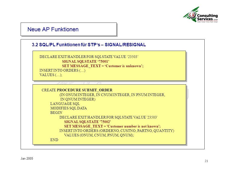 21 Jan 2005 3.2 SQL/PL Funktionen für STPs – SIGNAL/RESIGNAL Neue AP Funktionen DECLARE EXIT HANDLER FOR SQLSTATE VALUE 23503 SIGNAL SQLSTATE 75001 SET MESSAGE_TEXT = Customer is unknown; INSERT INTO ORDERS (....) VALUES (....); CREATE PROCEDURE SUBMIT_ORDER (IN ONUM INTEGER, IN CNUM INTEGER, IN PNUM INTEGER, IN QNUM INTEGER) LANGUAGE SQL MODIFIES SQL DATA BEGIN DECLARE EXIT HANDLER FOR SQLSTATE VALUE 23503 SIGNAL SQLSTATE 75002 SET MESSAGE_TEXT = Customer number is not known ; INSERT INTO ORDERS (ORDERNO, CUSTNO, PARTNO, QUANTITY) VALUES (ONUM, CNUM, PNUM, QNUM); END
