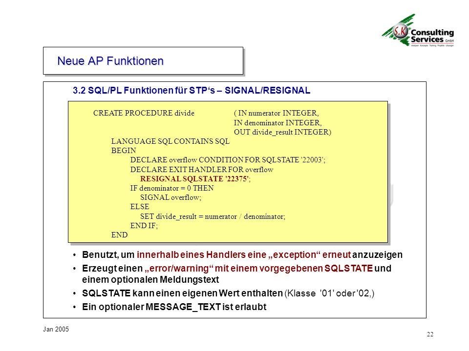 22 Jan 2005 3.2 SQL/PL Funktionen für STPs – SIGNAL/RESIGNAL Neue AP Funktionen CREATE PROCEDURE divide ( IN numerator INTEGER, IN denominator INTEGER, OUT divide_result INTEGER) LANGUAGE SQL CONTAINS SQL BEGIN DECLARE overflow CONDITION FOR SQLSTATE 22003 ; DECLARE EXIT HANDLER FOR overflow RESIGNAL SQLSTATE 22375 ; IF denominator = 0 THEN SIGNAL overflow; ELSE SET divide_result = numerator / denominator; END IF; END Benutzt, um innerhalb eines Handlers eine exception erneut anzuzeigen Erzeugt einen error/warning mit einem vorgegebenen SQLSTATE und einem optionalen Meldungstext SQLSTATE kann einen eigenen Wert enthalten (Klasse 01 oder 02) Ein optionaler MESSAGE_TEXT ist erlaubt