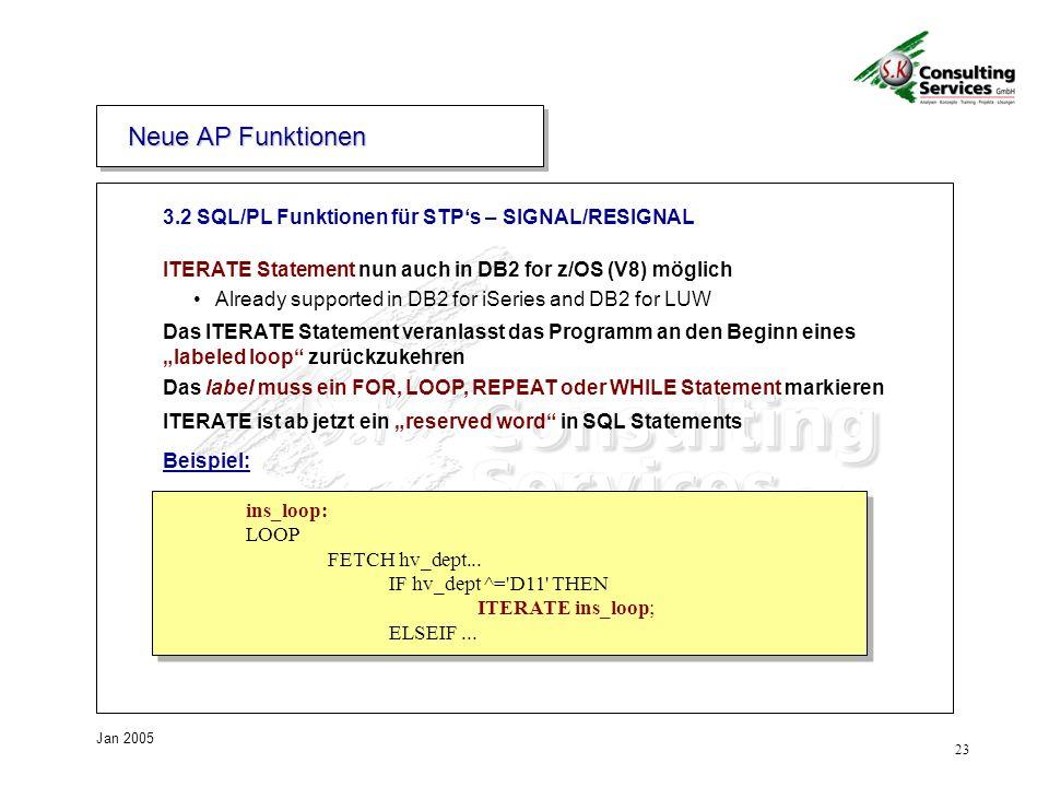 23 Jan 2005 ITERATE Statement nun auch in DB2 for z/OS (V8) möglich Already supported in DB2 for iSeries and DB2 for LUW Das ITERATE Statement veranlasst das Programm an den Beginn eines labeled loop zurückzukehren Das label muss ein FOR, LOOP, REPEAT oder WHILE Statement markieren ITERATE ist ab jetzt ein reserved word in SQL Statements 3.2 SQL/PL Funktionen für STPs – SIGNAL/RESIGNAL Neue AP Funktionen Beispiel: ins_loop: LOOP FETCH hv_dept...
