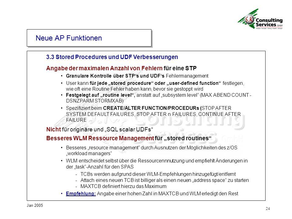 24 Jan 2005 3.3 Stored Procedures und UDF Verbesserungen Angabe der maximalen Anzahl von Fehlern für eine STP Granulare Kontrolle über STPs und UDFs Fehlermanagement User kann für jede stored procedure oder user-defined function festlegen, wie oft eine Routine Fehler haben kann, bevor sie gestoppt wird Festgelegt auf routine level, anstatt auf subsystem level (MAX ABEND COUNT - DSNZPARM STORMXAB) Spezifiziert beim CREATE/ALTER FUNCTION/PROCEDURs (STOP AFTER SYSTEM DEFAULT FAILURES, STOP AFTER n FAILURES, CONTINUE AFTER FAILURE Nicht für originäre und SQL scalar UDFs Besseres WLM Ressource Management für stored routines Besseres resource management durch Ausnutzen der Möglichkeiten des z/OS workload managers WLM entscheidet selbst über die Ressourcennnutzung und empfiehlt Änderungen in der task-Anzahl für den SPAS -TCBs werden aufgrund dieser WLM-Empfehlungen hinzugefügt/entfernt -Attach eines neuen TCB ist billiger als einen neuen address space zu starten -MAXTCB definiert hierzu das Maximum Empfehlung: Angabe einer hohen Zahl in MAXTCB und WLM erledigt den Rest Neue AP Funktionen
