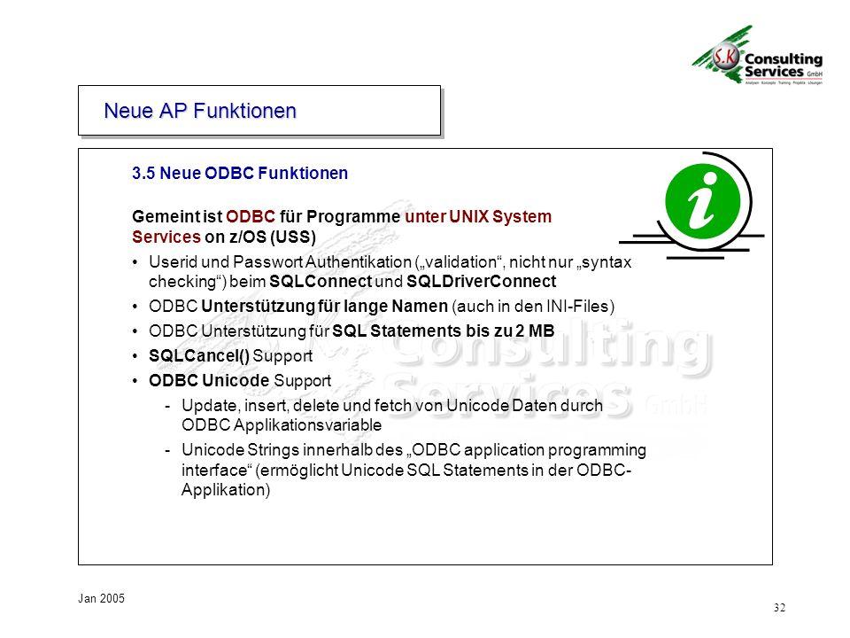 32 Jan 2005 3.5 Neue ODBC Funktionen Neue AP Funktionen Gemeint ist ODBC für Programme unter UNIX System Services on z/OS (USS) Userid und Passwort Authentikation (validation, nicht nur syntax checking) beim SQLConnect und SQLDriverConnect ODBC Unterstützung für lange Namen (auch in den INI-Files) ODBC Unterstützung für SQL Statements bis zu 2 MB SQLCancel() Support ODBC Unicode Support -Update, insert, delete und fetch von Unicode Daten durch ODBC Applikationsvariable -Unicode Strings innerhalb des ODBC application programming interface (ermöglicht Unicode SQL Statements in der ODBC- Applikation)