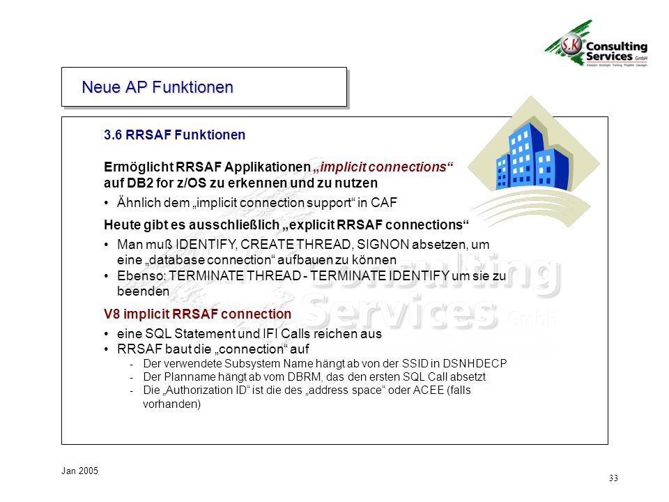 33 Jan 2005 3.6 RRSAF Funktionen Neue AP Funktionen Ermöglicht RRSAF Applikationen implicit connections auf DB2 for z/OS zu erkennen und zu nutzen Ähnlich dem implicit connection support in CAF Heute gibt es ausschließlich explicit RRSAF connections Man muß IDENTIFY, CREATE THREAD, SIGNON absetzen, um eine database connection aufbauen zu können Ebenso: TERMINATE THREAD - TERMINATE IDENTIFY um sie zu beenden V8 implicit RRSAF connection eine SQL Statement und IFI Calls reichen aus RRSAF baut die connection auf -Der verwendete Subsystem Name hängt ab von der SSID in DSNHDECP -Der Planname hängt ab vom DBRM, das den ersten SQL Call absetzt -Die Authorization ID ist die des address space oder ACEE (falls vorhanden)