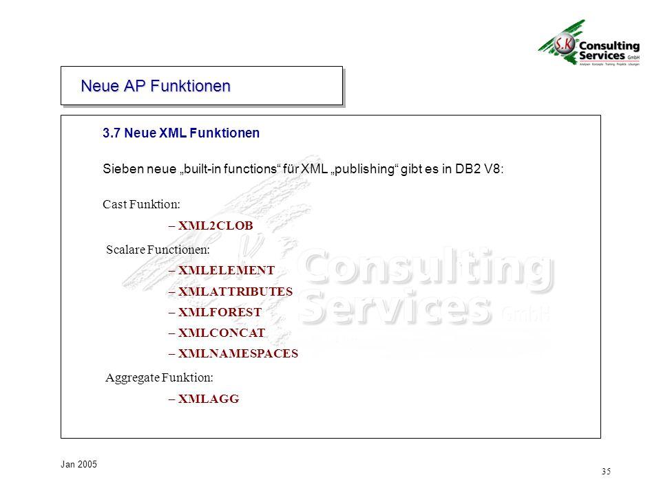 35 Jan 2005 Cast Funktion: – XML2CLOB Scalare Functionen: – XMLELEMENT – XMLATTRIBUTES – XMLFOREST – XMLCONCAT – XMLNAMESPACES Aggregate Funktion: – XMLAGG 3.7 Neue XML Funktionen Neue AP Funktionen Sieben neue built-in functions für XML publishing gibt es in DB2 V8: