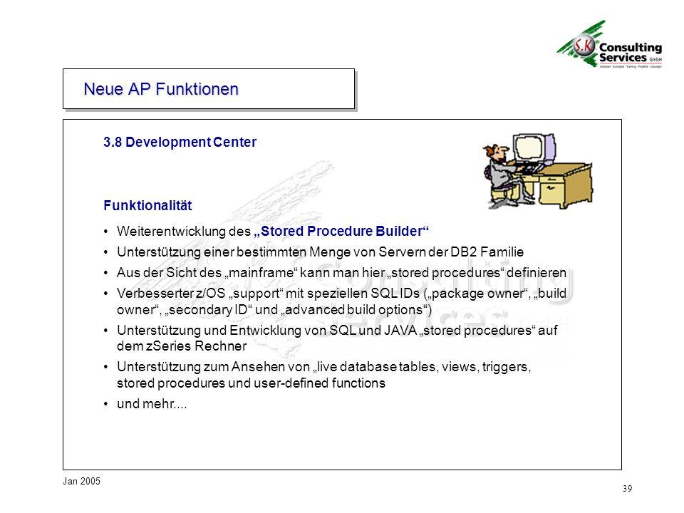 39 Jan 2005 3.8 Development Center Neue AP Funktionen Funktionalität Weiterentwicklung des Stored Procedure Builder Unterstützung einer bestimmten Men