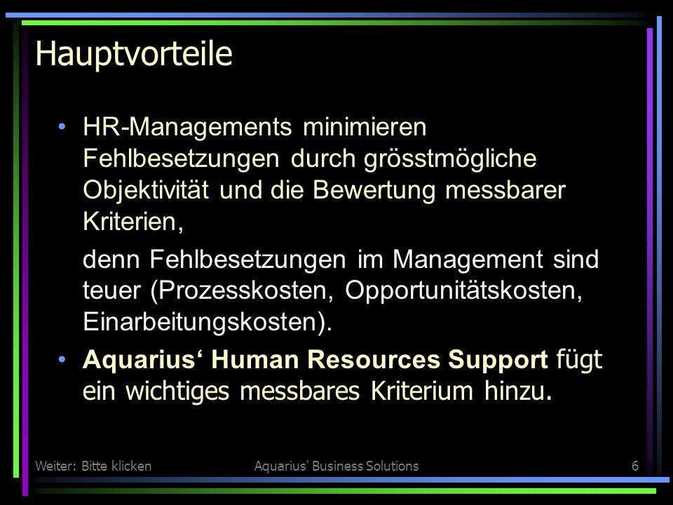 Weiter: Bitte klickenAquarius Business Solutions6 Hauptvorteile HR-Managements minimieren Fehlbesetzungen durch grösstmögliche Objektivität und die Bewertung messbarer Kriterien, denn Fehlbesetzungen im Management sind teuer (Prozesskosten, Opportunitätskosten, Einarbeitungskosten).