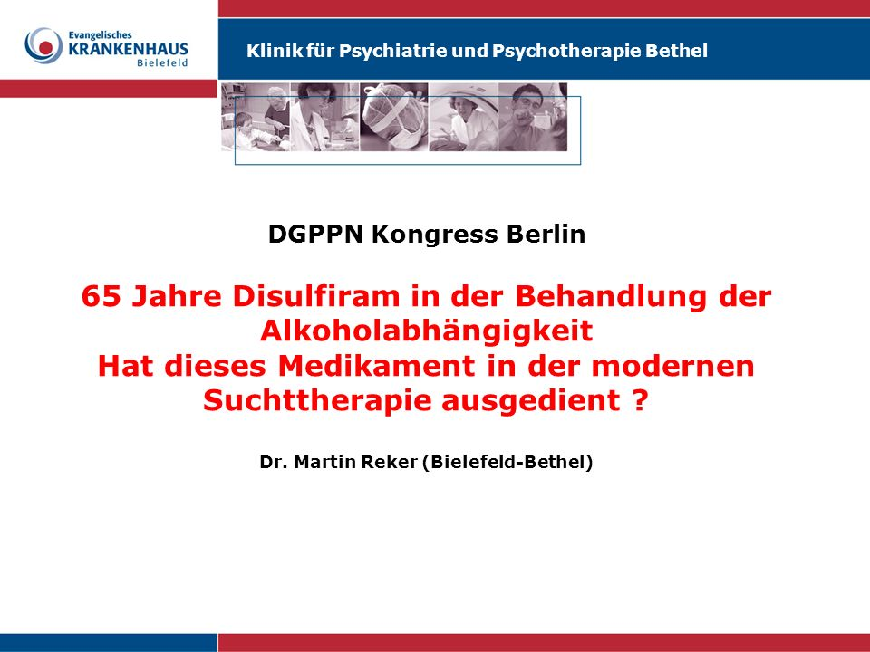 Klinik für Psychiatrie und Psychotherapie Bethel DGPPN Kongress Berlin Warum Disulfiram als Option in der Behandlung der Alkoholabhängigkeit unentbehrlich ist: Der Beitrag eines alten Medikamentes zu einer modernen Suchttherapie Dr.