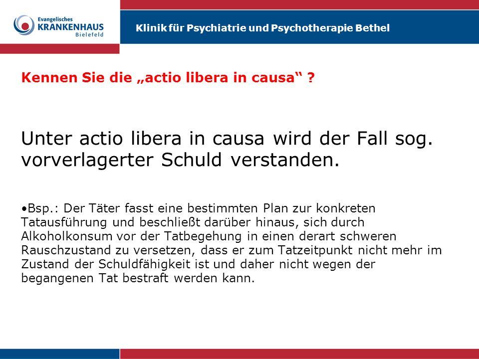 Klinik für Psychiatrie und Psychotherapie Bethel Kennen Sie die actio libera in causa ? Unter actio libera in causa wird der Fall sog. vorverlagerter
