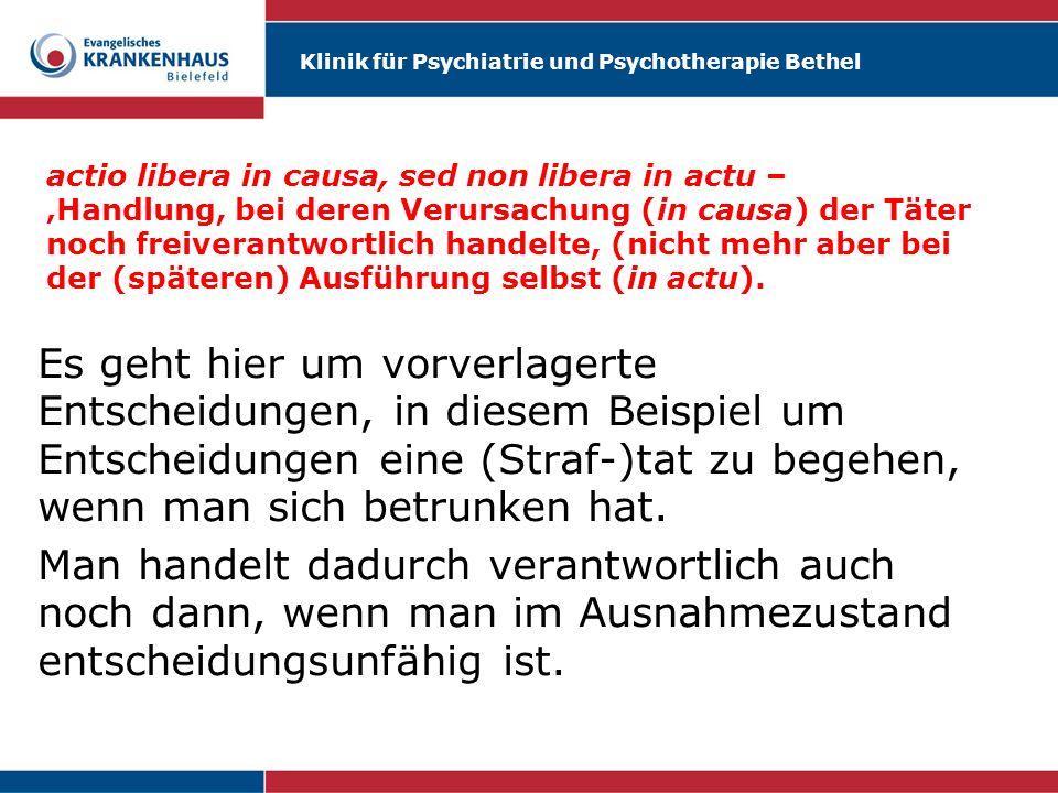 Klinik für Psychiatrie und Psychotherapie Bethel actio libera in causa, sed non libera in actu – Handlung, bei deren Verursachung (in causa) der Täter noch freiverantwortlich handelte, nicht mehr aber bei der (späteren) Ausführung selbst (in actu).