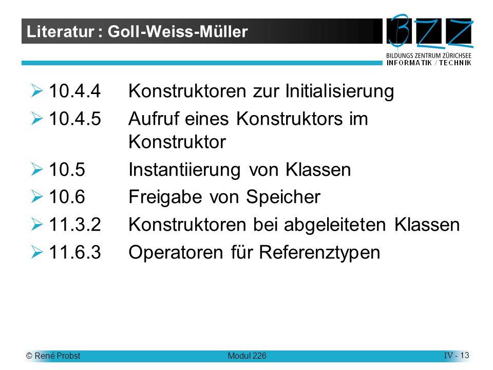 © René ProbstModul 226IV - 13 Literatur : Goll-Weiss-Müller 10.4.4Konstruktoren zur Initialisierung 10.4.5Aufruf eines Konstruktors im Konstruktor 10.5Instantiierung von Klassen 10.6Freigabe von Speicher 11.3.2Konstruktoren bei abgeleiteten Klassen 11.6.3Operatoren für Referenztypen