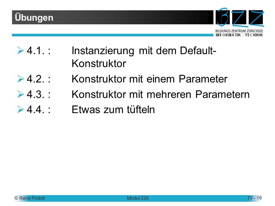 © René ProbstModul 226IV - 16 Übungen 4.1.:Instanzierung mit dem Default- Konstruktor 4.2.