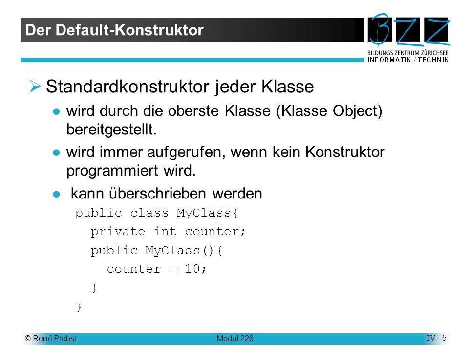 © René ProbstModul 226IV - 5 Der Default-Konstruktor Standardkonstruktor jeder Klasse wird durch die oberste Klasse (Klasse Object) bereitgestellt.