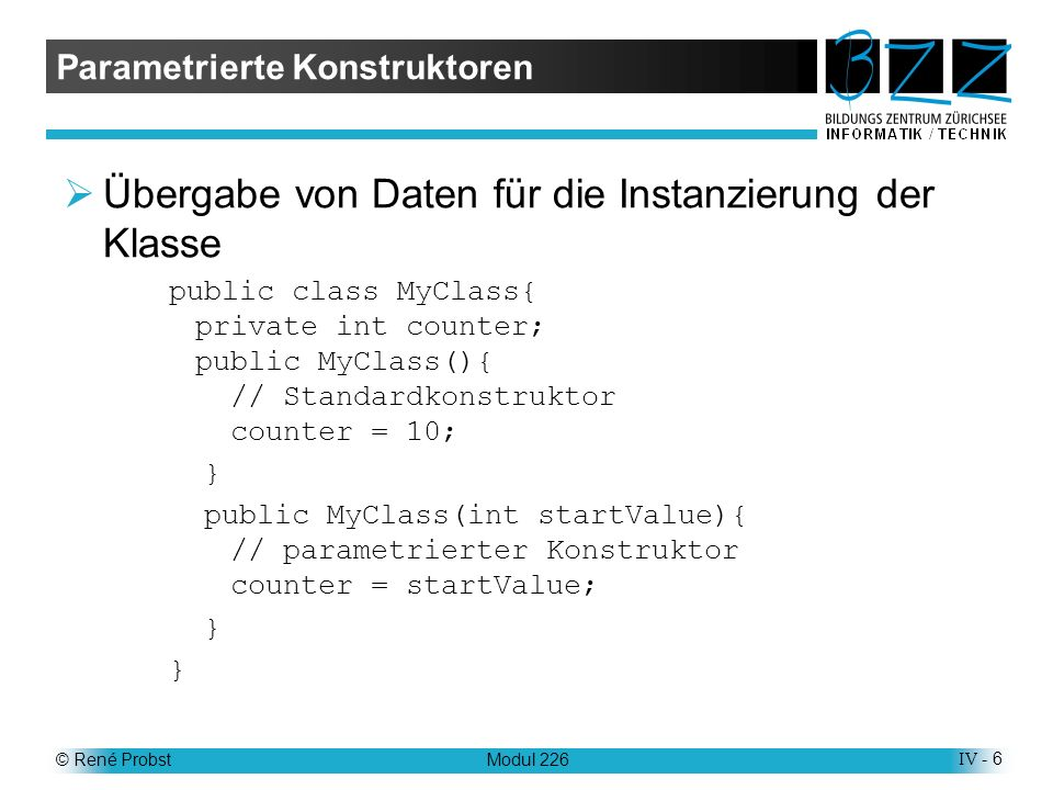 © René ProbstModul 226IV - 6 Parametrierte Konstruktoren Übergabe von Daten für die Instanzierung der Klasse public class MyClass{ private int counter; public MyClass(){ // Standardkonstruktor counter = 10; } public MyClass(int startValue){ // parametrierter Konstruktor counter = startValue; }