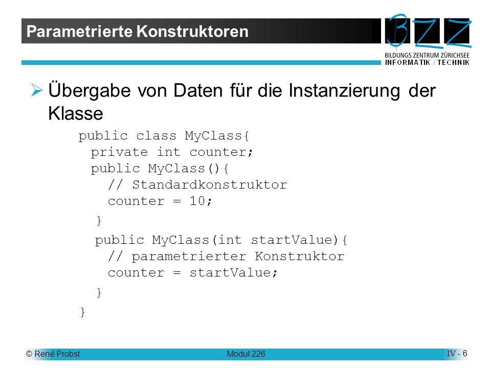 © René ProbstModul 226IV - 6 Parametrierte Konstruktoren Übergabe von Daten für die Instanzierung der Klasse public class MyClass{ private int counter