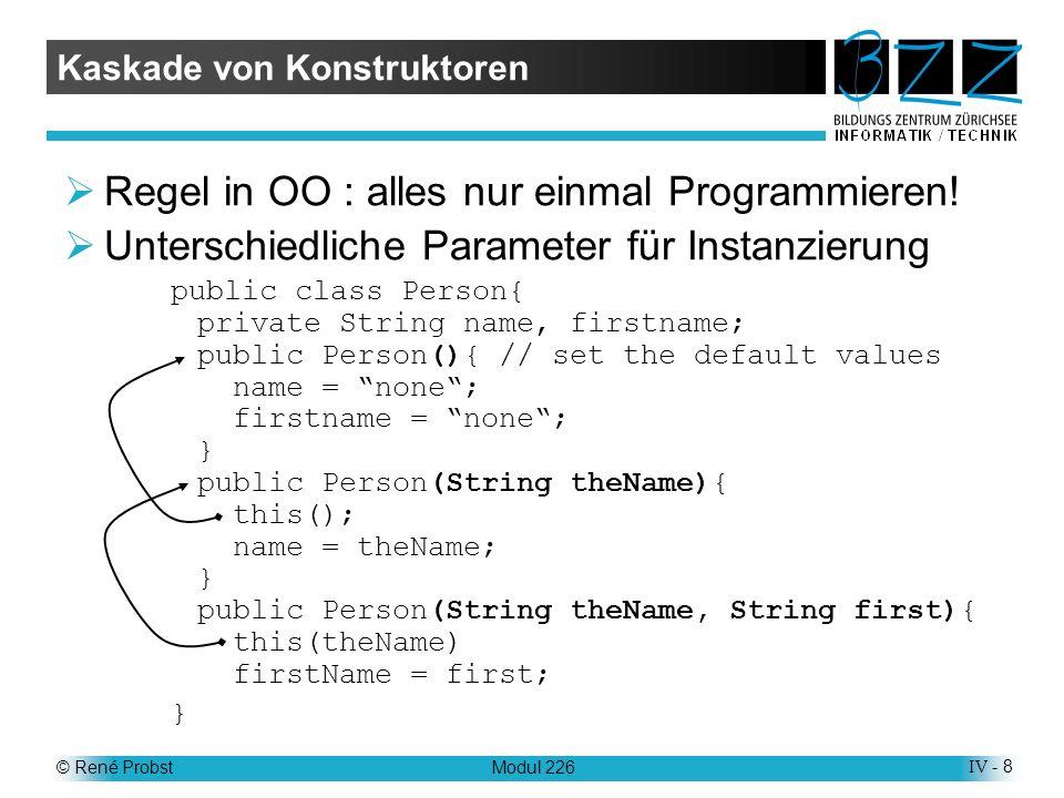 © René ProbstModul 226IV - 8 Kaskade von Konstruktoren Regel in OO : alles nur einmal Programmieren.