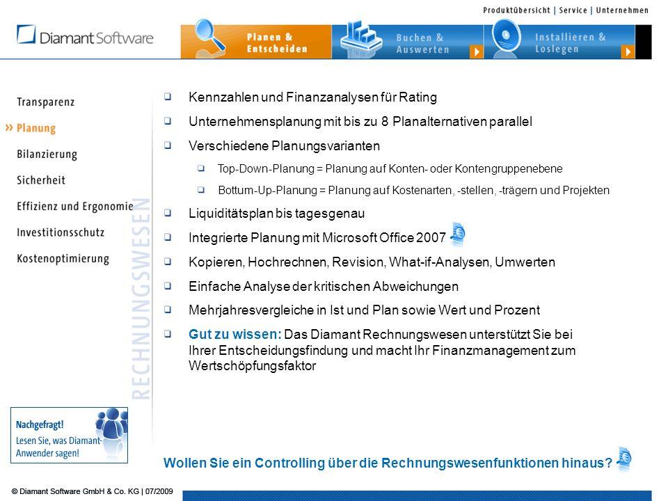 Kennzahlen und Finanzanalysen für Rating Unternehmensplanung mit bis zu 8 Planalternativen parallel Verschiedene Planungsvarianten Top-Down-Planung = Planung auf Konten- oder Kontengruppenebene Bottum-Up-Planung = Planung auf Kostenarten, -stellen, -trägern und Projekten Liquiditätsplan bis tagesgenau Integrierte Planung mit Microsoft Office 2007 Kopieren, Hochrechnen, Revision, What-if-Analysen, Umwerten Einfache Analyse der kritischen Abweichungen Mehrjahresvergleiche in Ist und Plan sowie Wert und Prozent Gut zu wissen: Das Diamant Rechnungswesen unterstützt Sie bei Ihrer Entscheidungsfindung und macht Ihr Finanzmanagement zum Wertschöpfungsfaktor Wollen Sie ein Controlling über die Rechnungswesenfunktionen hinaus?