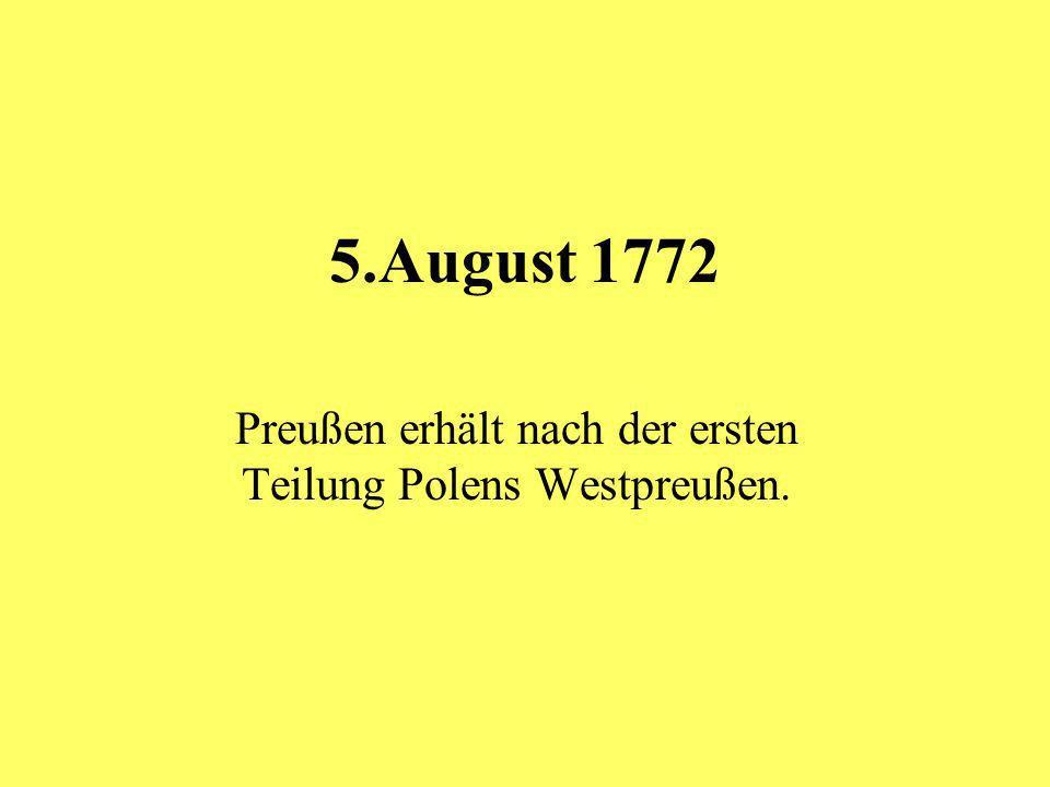 5.August 1772 Preußen erhält nach der ersten Teilung Polens Westpreußen.