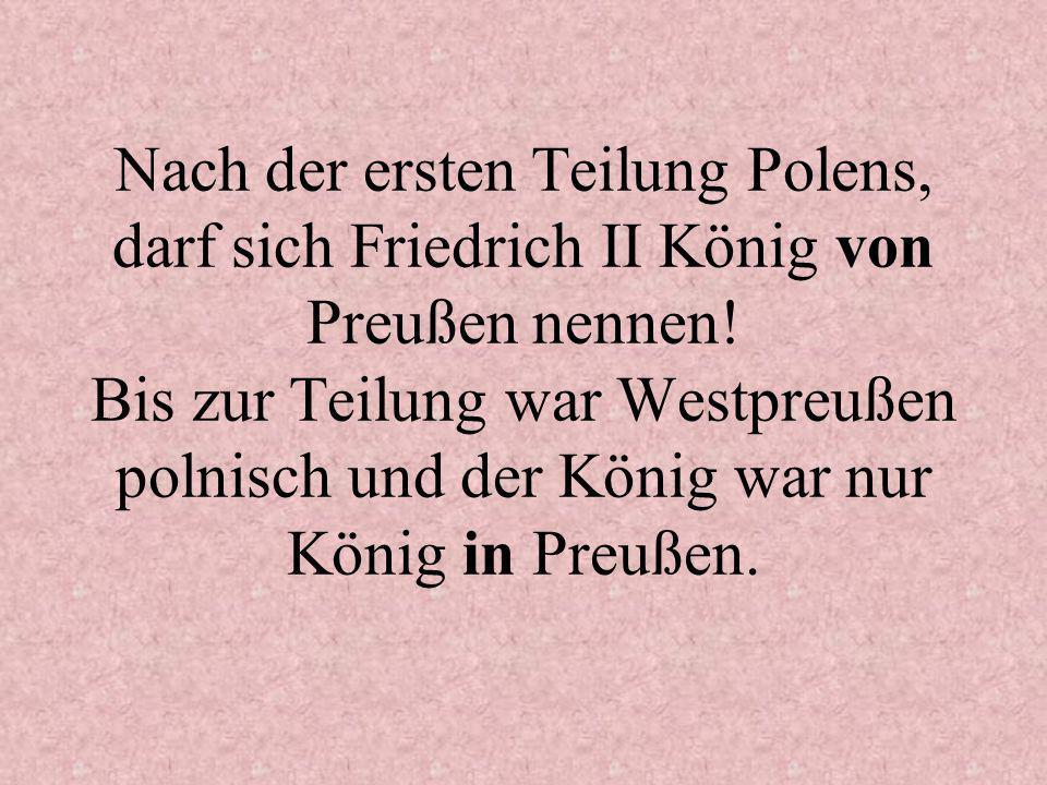 Nach der ersten Teilung Polens, darf sich Friedrich II König von Preußen nennen.