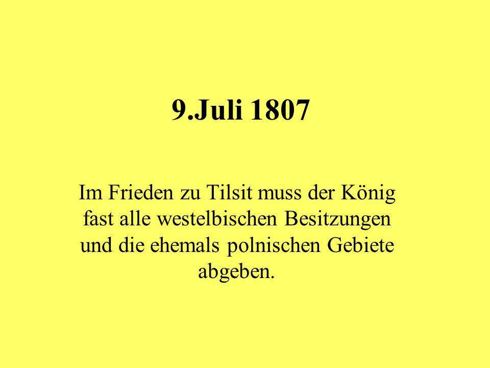 9.Juli 1807 Im Frieden zu Tilsit muss der König fast alle westelbischen Besitzungen und die ehemals polnischen Gebiete abgeben.