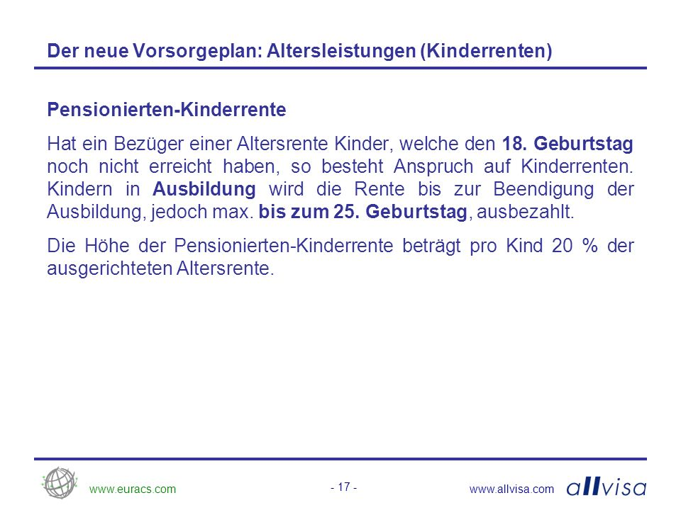 www.euracs.comwww.allvisa.com - 17 - Der neue Vorsorgeplan: Altersleistungen (Kinderrenten) Pensionierten-Kinderrente Hat ein Bezüger einer Altersrente Kinder, welche den 18.