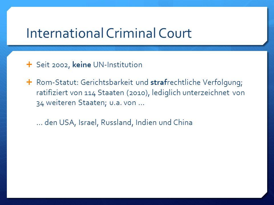 International Criminal Court Seit 2002, keine UN-Institution Rom-Statut: Gerichtsbarkeit und strafrechtliche Verfolgung; ratifiziert von 114 Staaten (