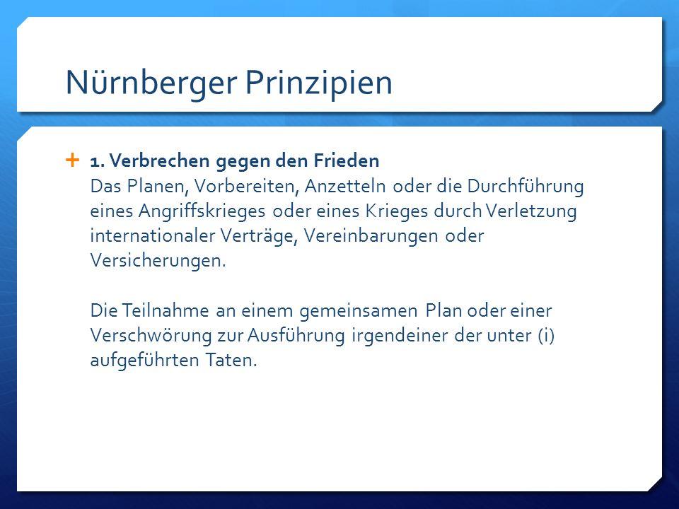 Nürnberger Prinzipien 1. Verbrechen gegen den Frieden Das Planen, Vorbereiten, Anzetteln oder die Durchführung eines Angriffskrieges oder eines Kriege