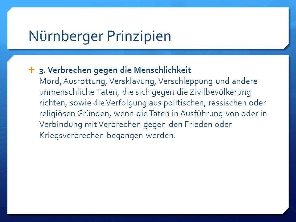 Nürnberger Prinzipien 3. Verbrechen gegen die Menschlichkeit Mord, Ausrottung, Versklavung, Verschleppung und andere unmenschliche Taten, die sich geg