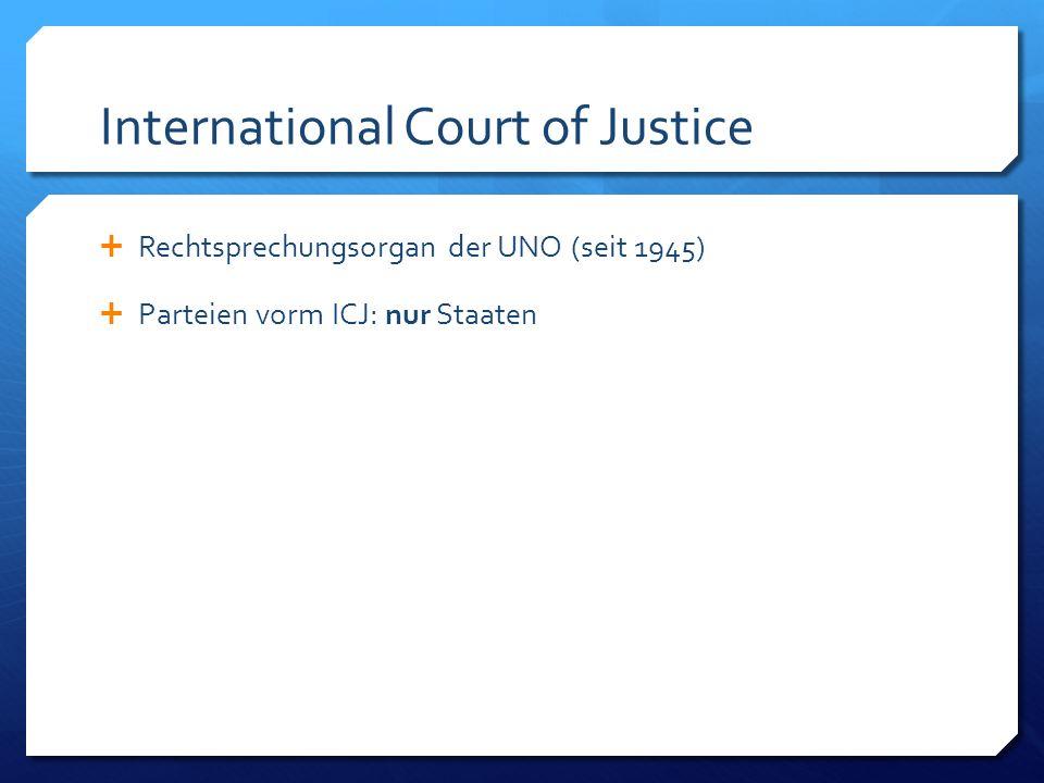International Court of Justice Rechtsprechungsorgan der UNO (seit 1945) Parteien vorm ICJ: nur Staaten Wesentliche Aufgaben: – Fortentwicklung des Völkerrechts – Regelung von interstaatlichen Streitigkeiten:
