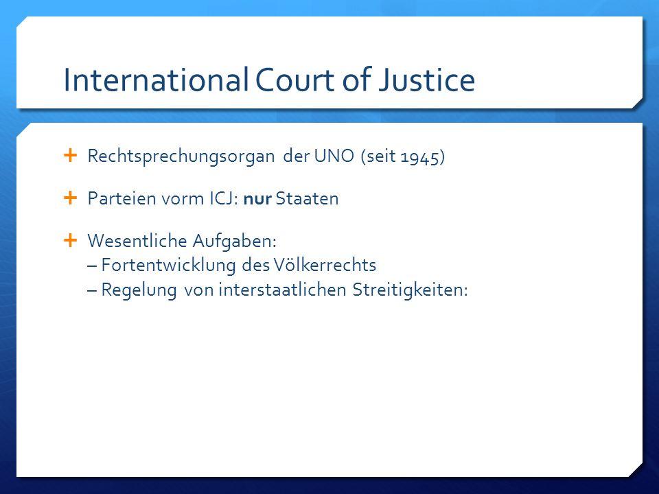 International Court of Justice Rechtsprechungsorgan der UNO (seit 1945) Parteien vorm ICJ: nur Staaten Wesentliche Aufgaben: – Fortentwicklung des Völkerrechts – Regelung von interstaatlichen Streitigkeiten: also alles, was zwischen Staaten justiziabel ist