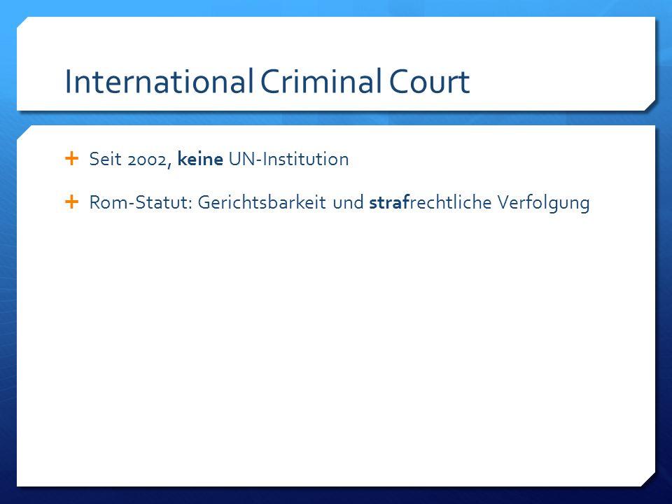 International Criminal Court Seit 2002, keine UN-Institution Rom-Statut: Gerichtsbarkeit und strafrechtliche Verfolgung; ratifiziert von 114 Staaten (2010), lediglich unterzeichnet von 34 weiteren Staaten;
