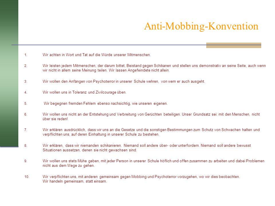 Anti-Mobbing-Konvention 1. Wir achten in Wort und Tat auf die Würde unserer Mitmenschen. 2. Wir leisten jedem Mitmenschen, der darum bittet, Beistand