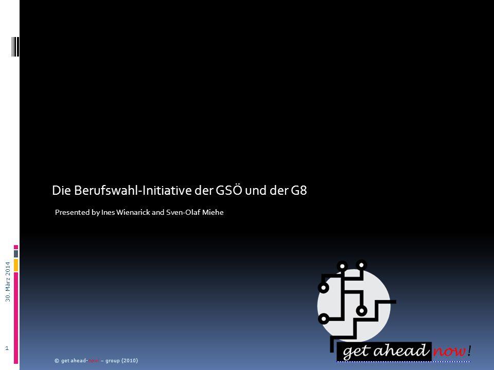 Die Berufswahl-Initiative der GSÖ und der G8 Presented by Ines Wienarick and Sven-Olaf Miehe 30. März 2014 © get ahead-now! – group (2010) 1