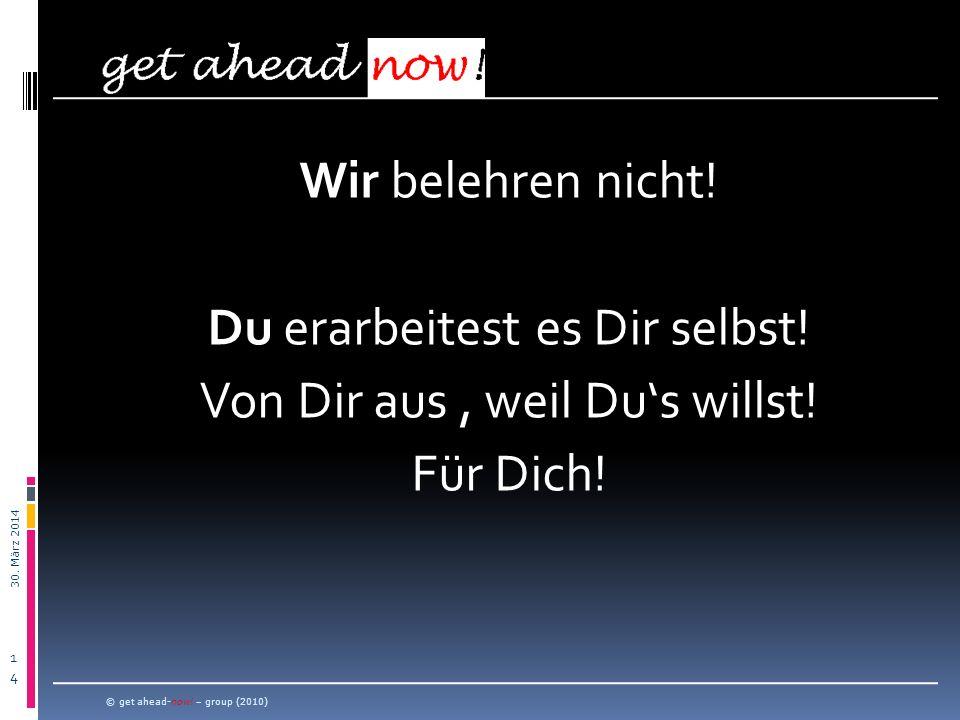 30. März 2014 1414 Wir belehren nicht! Du erarbeitest es Dir selbst! Von Dir aus, weil Dus willst! Für Dich! © get ahead-now! – group (2010)