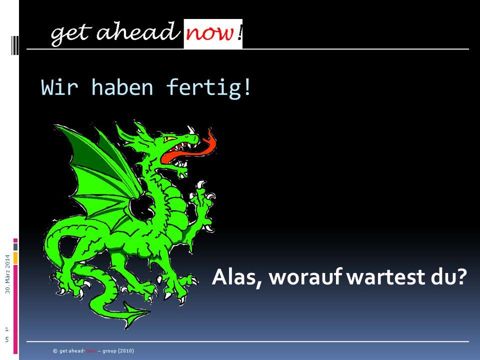 30. März 2014 1515 © get ahead-now! – group (2010) Wir haben fertig! Alas, worauf wartest du?