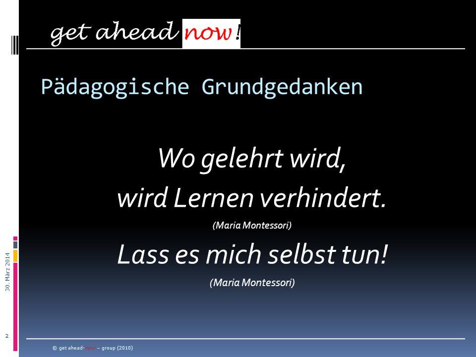 30. März 2014 2 Wo gelehrt wird, wird Lernen verhindert. (Maria Montessori) Lass es mich selbst tun! (Maria Montessori) © get ahead-now! – group (2010