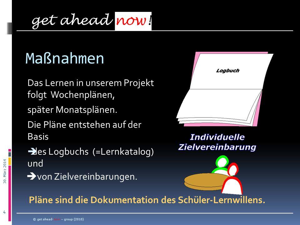 30. März 2014 4 Das Lernen in unserem Projekt folgt Wochenplänen, später Monatsplänen. Die Pläne entstehen auf der Basis des Logbuchs (=Lernkatalog) u