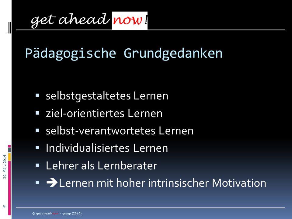 30. März 2014 9 © get ahead-now! – group (2010) selbstgestaltetes Lernen ziel-orientiertes Lernen selbst-verantwortetes Lernen Individualisiertes Lern