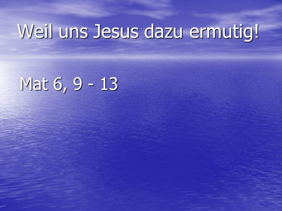Weil uns Jesus dazu ermutig! Mat 6, 9 - 13