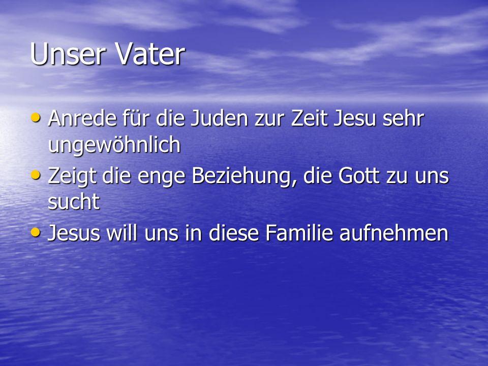 Unser Vater Anrede für die Juden zur Zeit Jesu sehr ungewöhnlich Anrede für die Juden zur Zeit Jesu sehr ungewöhnlich Zeigt die enge Beziehung, die Go