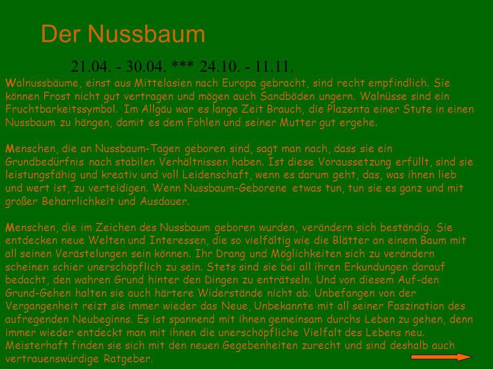 Der Nussbaum 21.04. - 30.04. *** 24.10. - 11.11. Walnussbäume, einst aus Mittelasien nach Europa gebracht, sind recht empfindlich. Sie können Frost ni