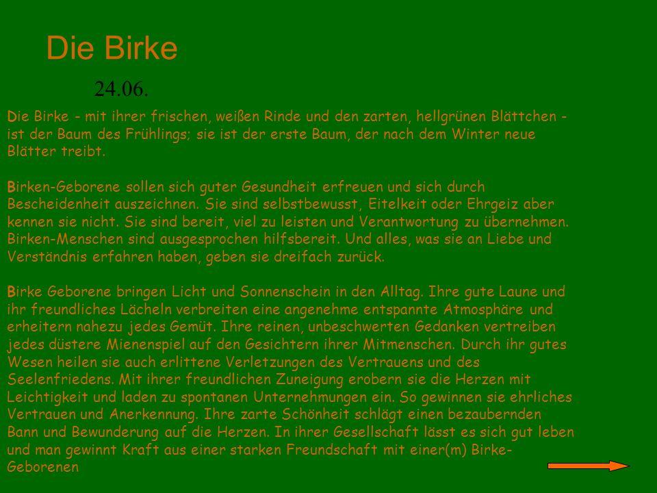 Die Birke 24.06. Die Birke - mit ihrer frischen, weißen Rinde und den zarten, hellgrünen Blättchen - ist der Baum des Frühlings; sie ist der erste Bau