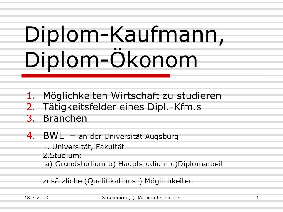 18.3.2003Studieninfo, (c)Alexander Richter1 Diplom-Kaufmann, Diplom-Ökonom 1.Möglichkeiten Wirtschaft zu studieren 2.Tätigkeitsfelder eines Dipl.-Kfm.s 3.Branchen 4.BWL – an der Universität Augsburg 1.