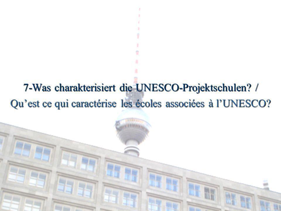 7-Was charakterisiert die UNESCO-Projektschulen? / Quest ce qui caractérise les écoles associées à lUNESCO?