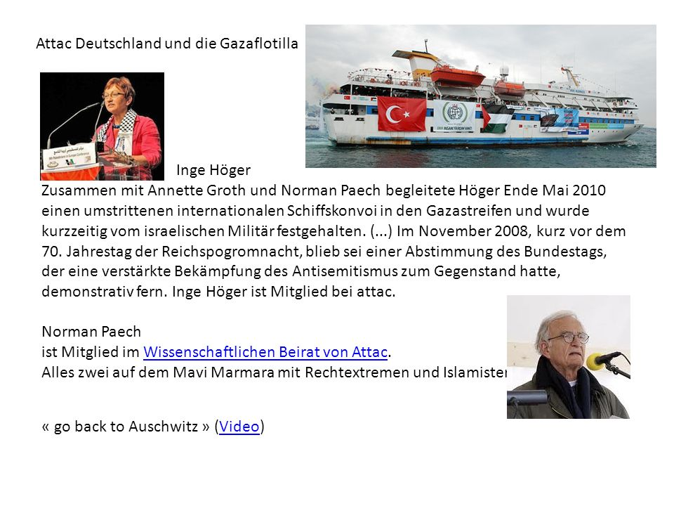 Attac Deutschland und die Gazaflotilla « go back to Auschwitz » (Video)Video Inge Höger Zusammen mit Annette Groth und Norman Paech begleitete Höger Ende Mai 2010 einen umstrittenen internationalen Schiffskonvoi in den Gazastreifen und wurde kurzzeitig vom israelischen Militär festgehalten.