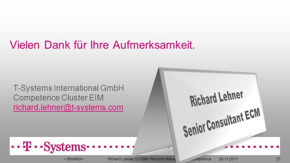 Vielen Dank für Ihre Aufmerksamkeit. 29.11.2011– öffentlich– Richard Lehner, CC-EIM / Records Management & Compliance27 T-Systems International GmbH C